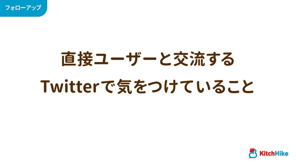 直接ユーザーと交流する Twitterで気をつけていること フォローアップ
