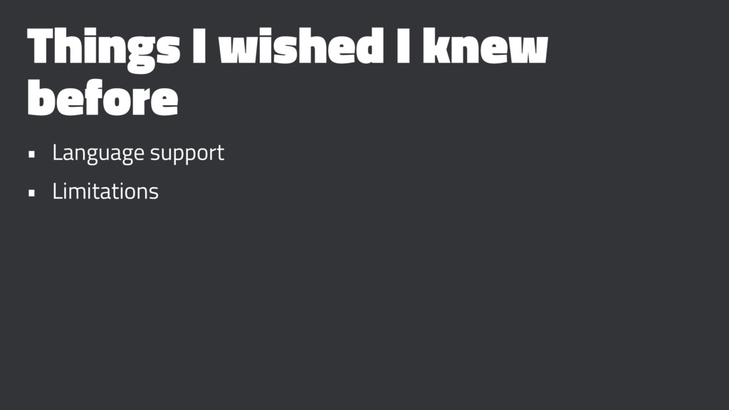 Things I wished I knew before • Language suppor...