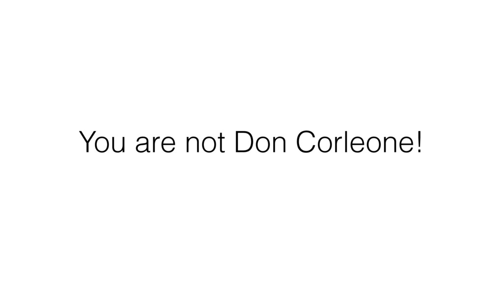 You are not Don Corleone!