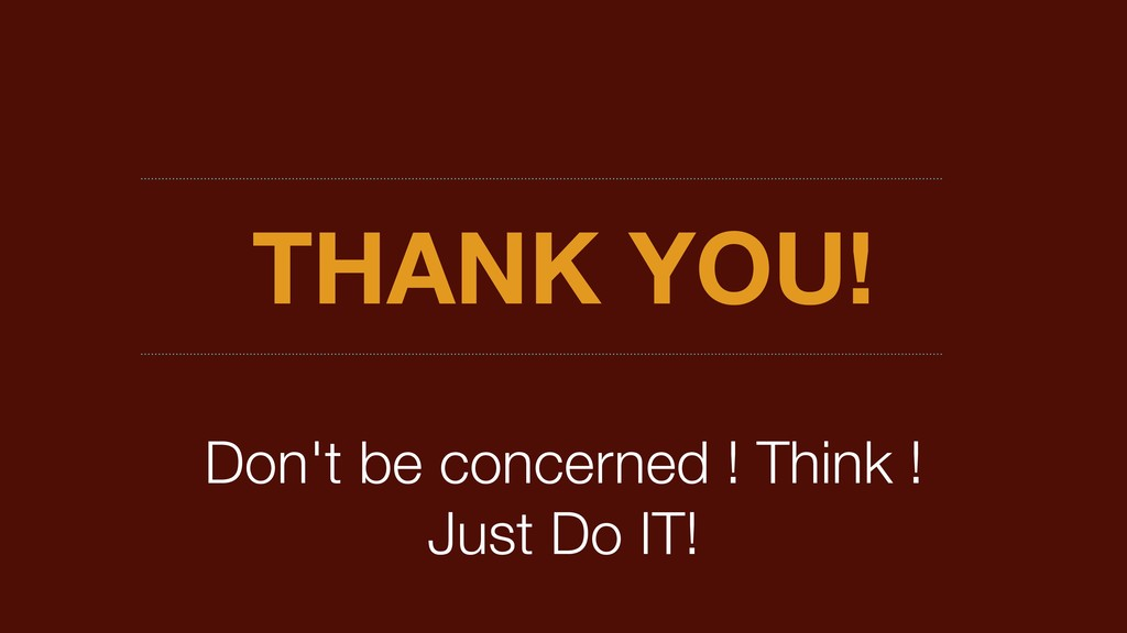 THANK YOU! Don't be concerned ! Think ! Just Do...