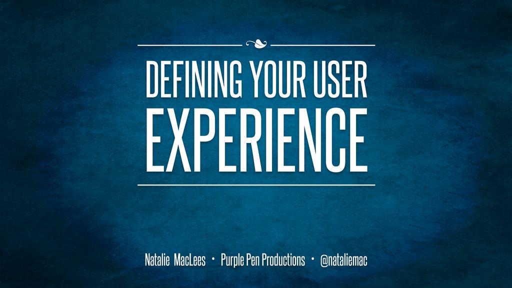 n DEFINING YOUR USER EXPERIENCE Natalie MacLee...