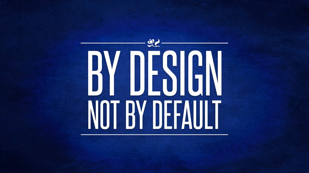 BY DESIGN NOT BY DEFAULT Y