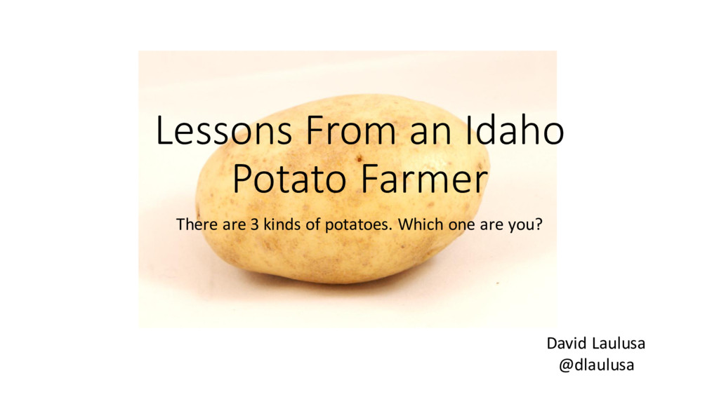 Lessons From an Idaho Potato Farmer There are 3...