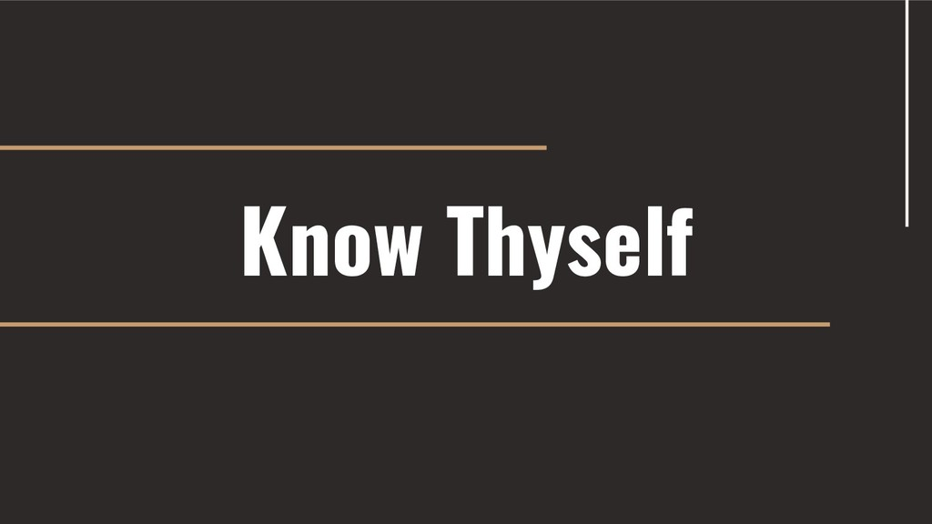 Know Thyself PRESENTATION TITLE / YOUR NAME