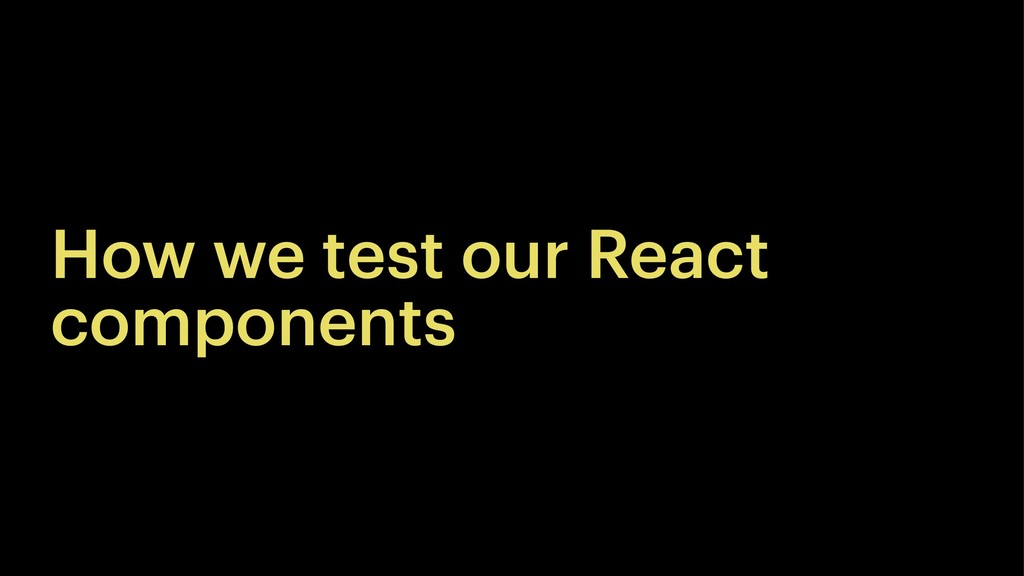 How we test our React components