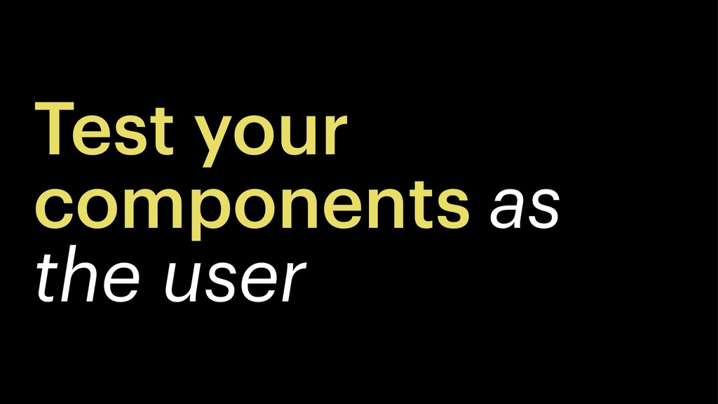 Test your components as the user