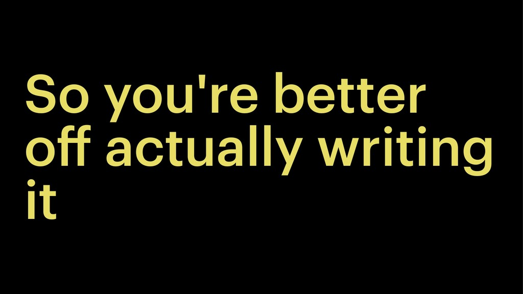 So you're better off actually writing it