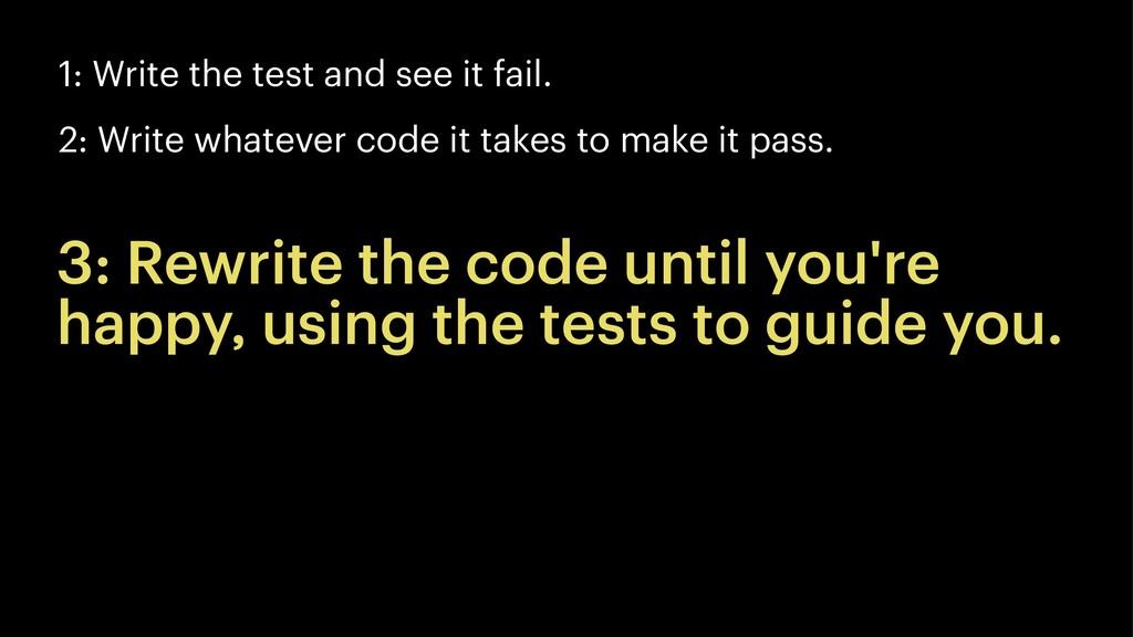 1: Write the test and see it fail. 2: Write wha...