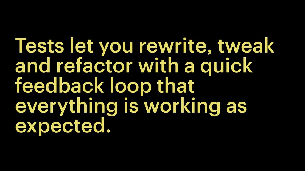 Tests let you rewrite, tweak and refactor with ...