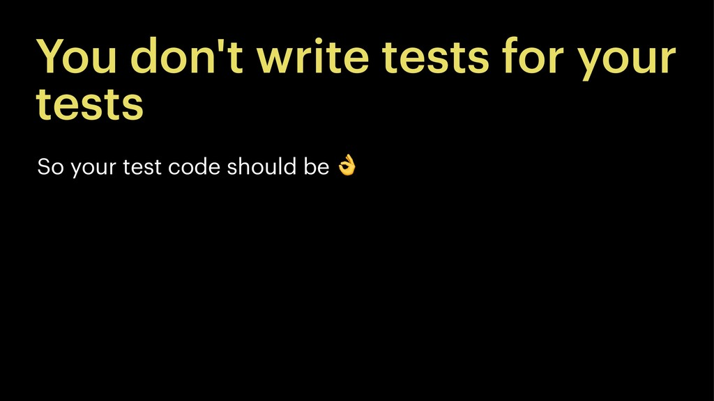 You don't write tests for your tests So your te...