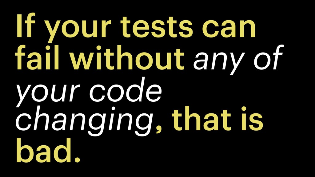 If your tests can fail without any of your code...