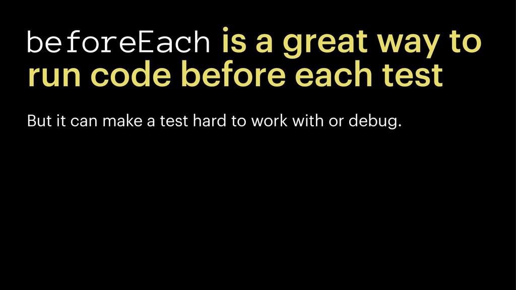 beforeEach is a great way to run code before ea...