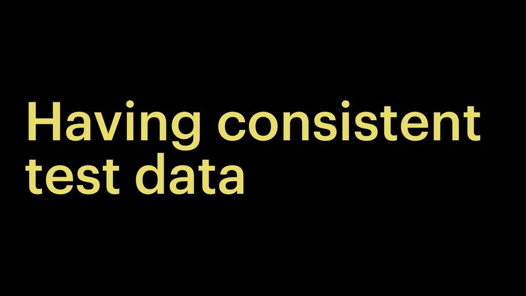 Having consistent test data