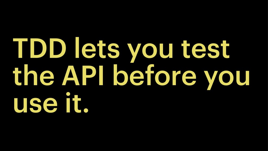TDD lets you test the API before you use it.
