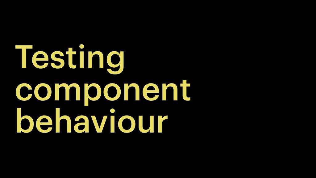 Testing component behaviour