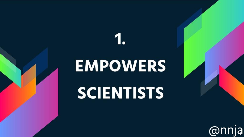 @nnja 1. EMPOWERS SCIENTISTS !3