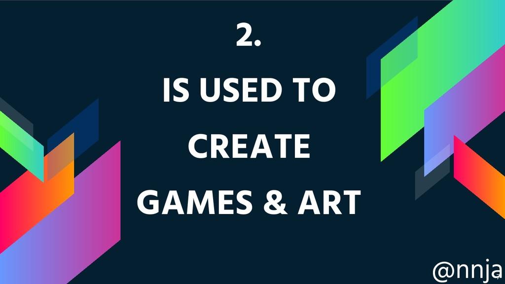 @nnja 2. IS USED TO CREATE GAMES & ART !7