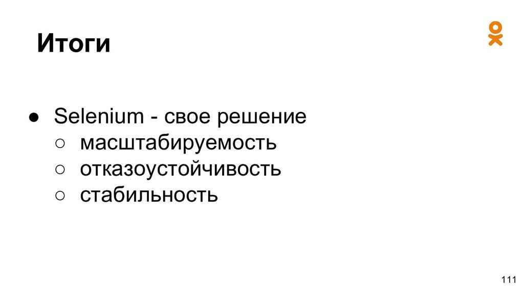 Итоги ● Selenium - свое решение ○ масштабируемо...