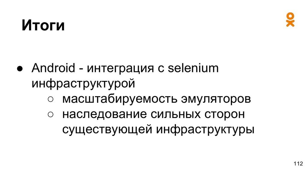 Итоги ● Android - интеграция с selenium инфраст...