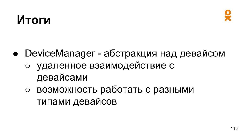 Итоги ● DeviceManager - абстракция над девайсом...
