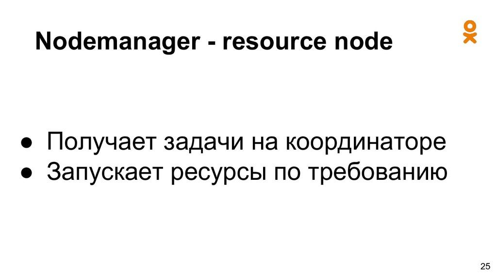 Nodemanager - resource node ● Получает задачи н...