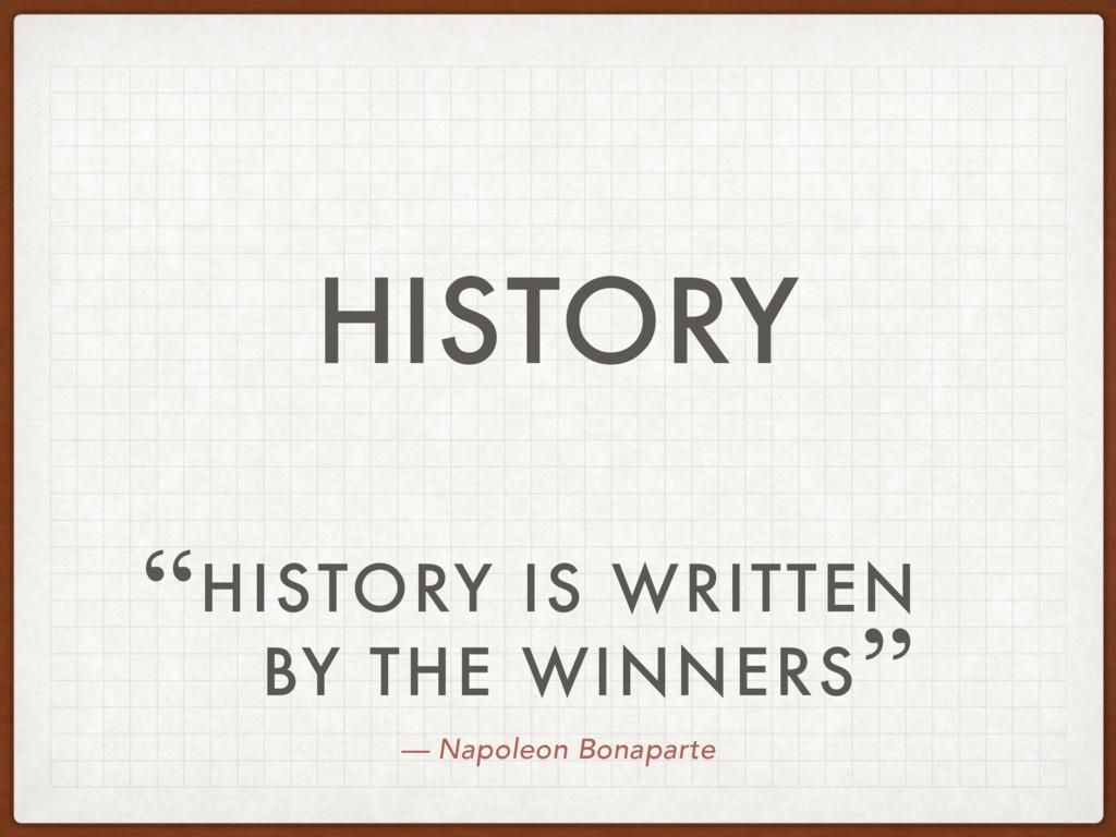 — Napoleon Bonaparte HISTORY IS WRITTEN BY THE ...
