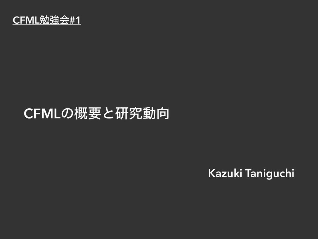 CFMLͷ֓ཁͱݚڀಈ Kazuki Taniguchi CFMLษڧձ#1
