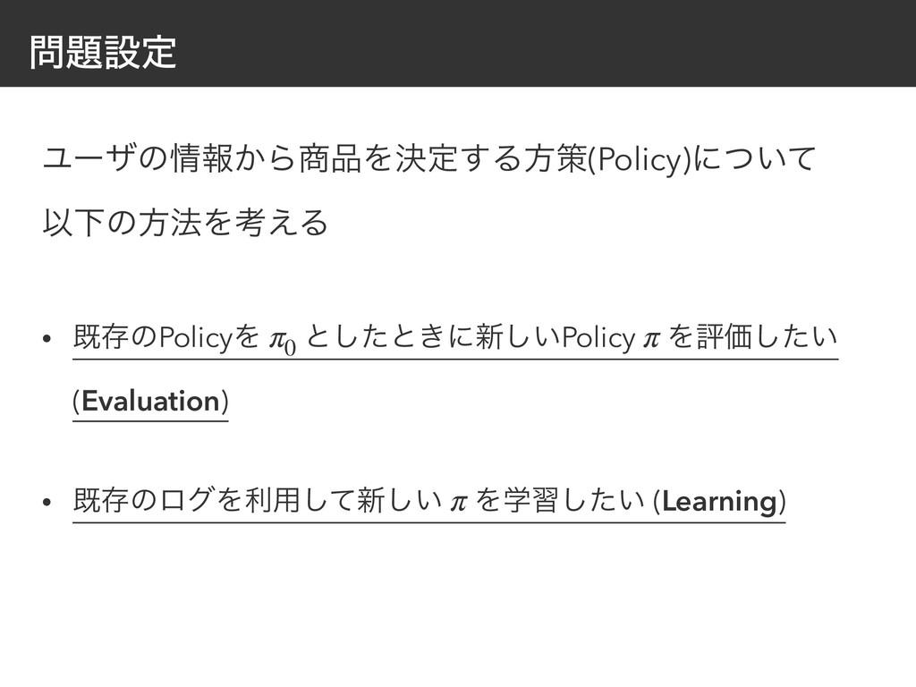 ઃఆ Ϣʔβͷใ͔ΒΛܾఆ͢Δํࡦ(Policy)ʹ͍ͭͯ ҎԼͷํ๏Λߟ͑Δ •...