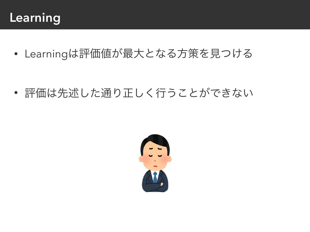 Learning • LearningධՁ͕࠷େͱͳΔํࡦΛݟ͚ͭΔ • ධՁઌड़ͨ͠௨...
