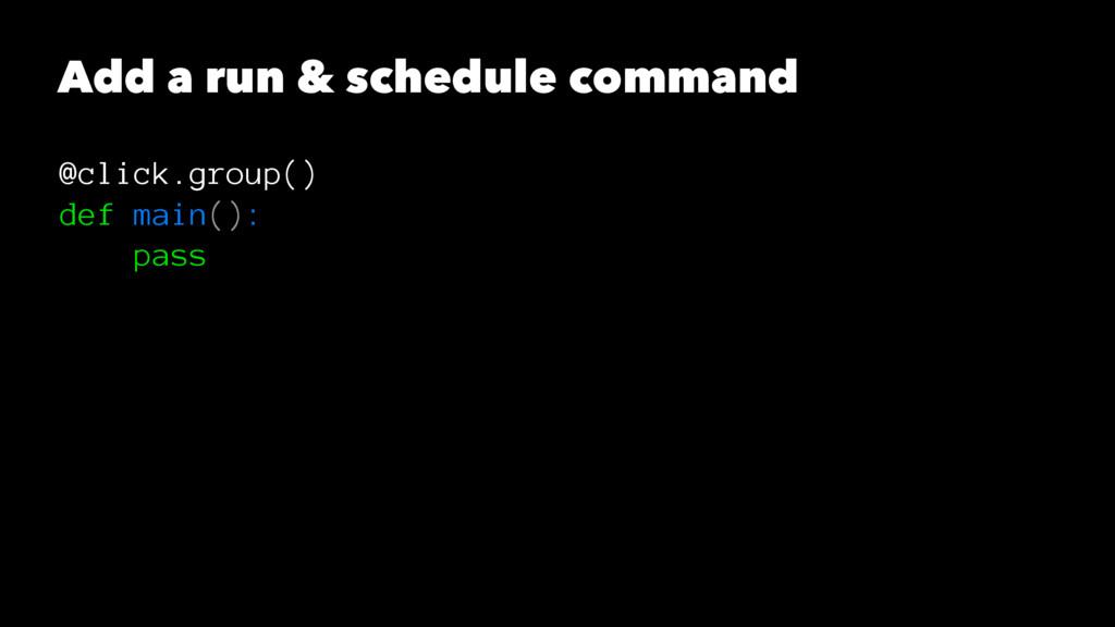 Add a run & schedule command @click.group() def...