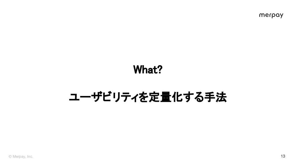 © Merpay, Inc. 13 What?  ユーザビリティを定量化する手法
