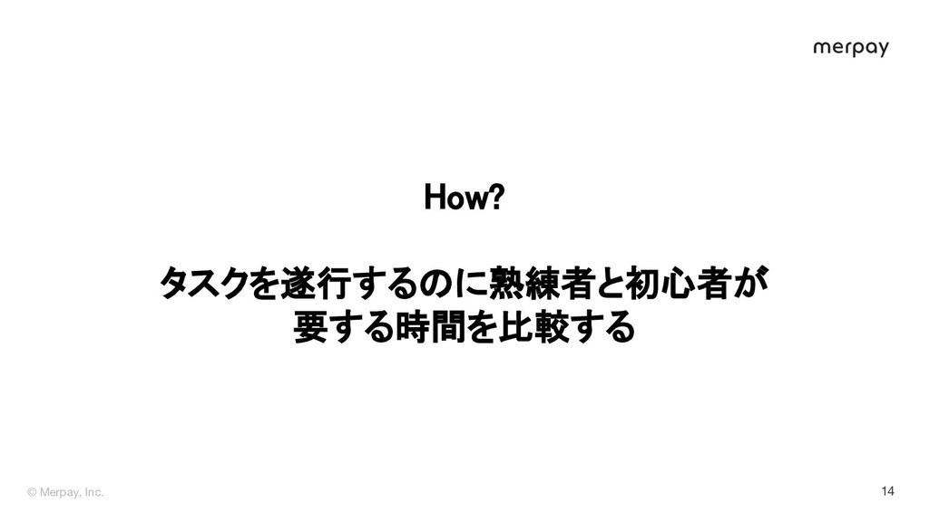 © Merpay, Inc. 14 How?  タスクを遂行するのに熟練者と初心者が 要...