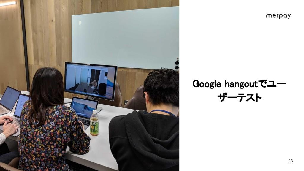 © Merpay, Inc. 23 Google hangoutでユー ザーテスト