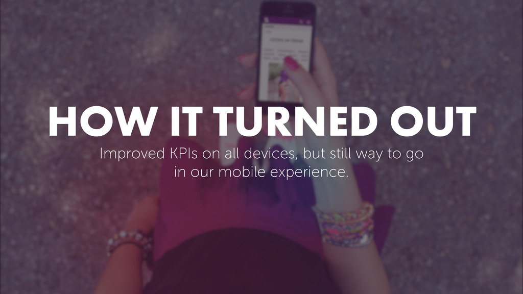 HOW IT TURNED OUT Improved KPIs on all devices,...