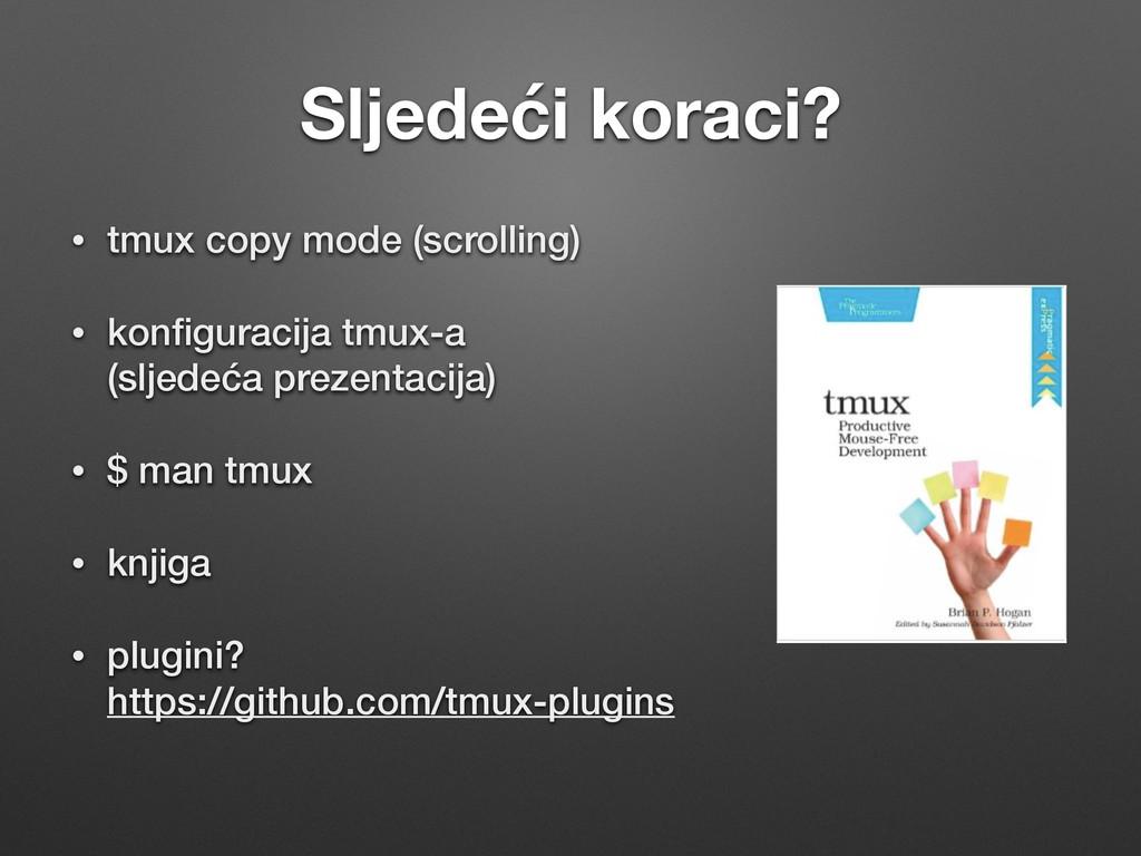 Sljedeći koraci? • tmux copy mode (scrolling) •...