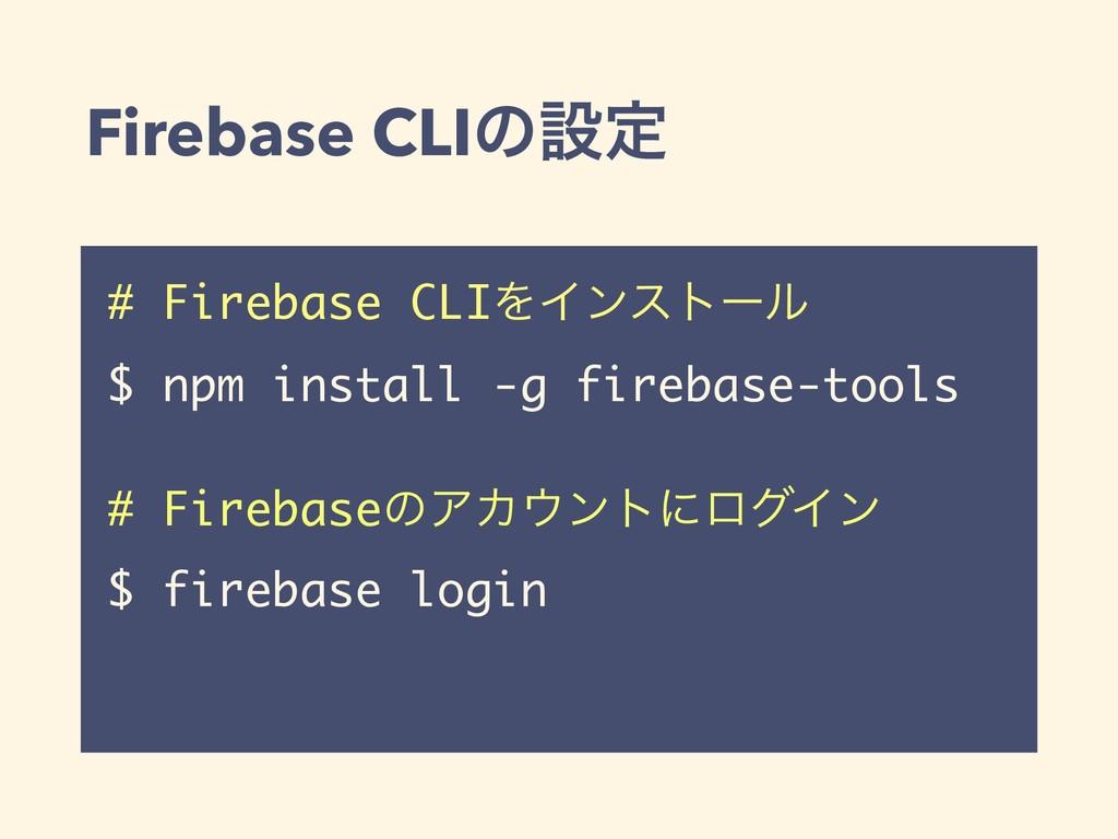 Firebase CLIͷઃఆ # Firebase CLIΛΠϯετʔϧ $ npm ins...