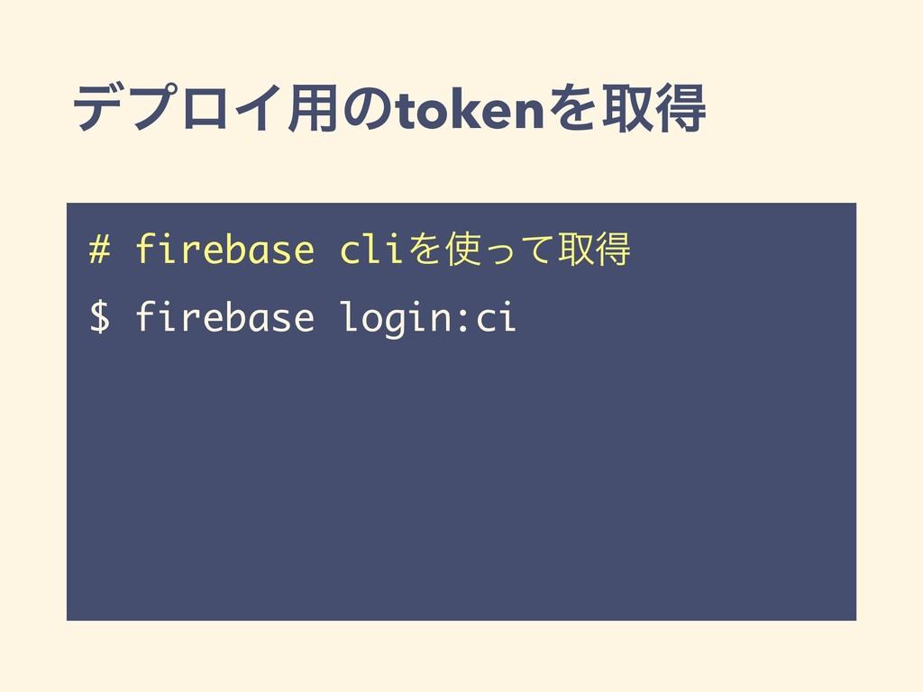 σϓϩΠ༻ͷtokenΛऔಘ # firebase cliΛͬͯऔಘ $ firebase ...