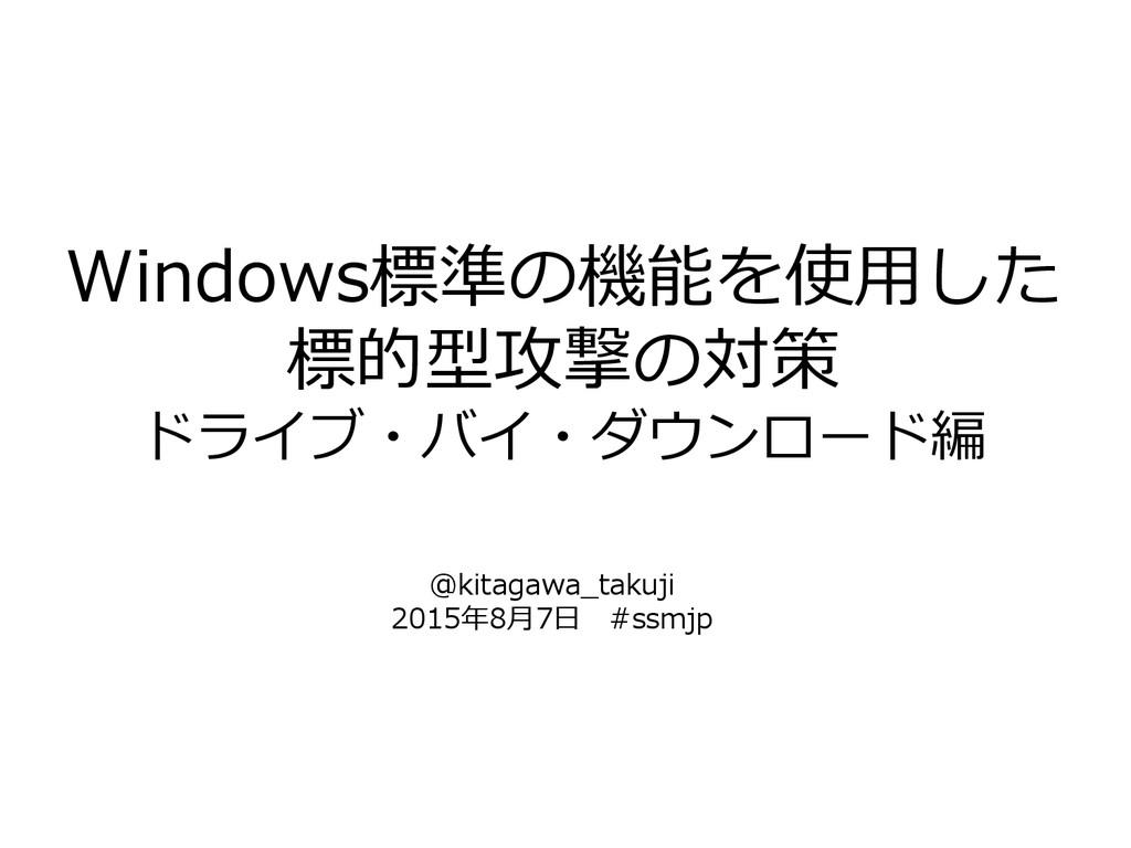 Windows標準の機能を使用した 標的型攻撃の対策 ドライブ・バイ・ダウンロード編 @kit...
