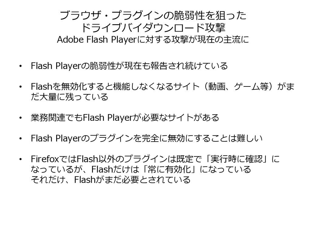 • Flash Playerの脆弱性が現在も報告され続けている • Flashを無効化すると機...