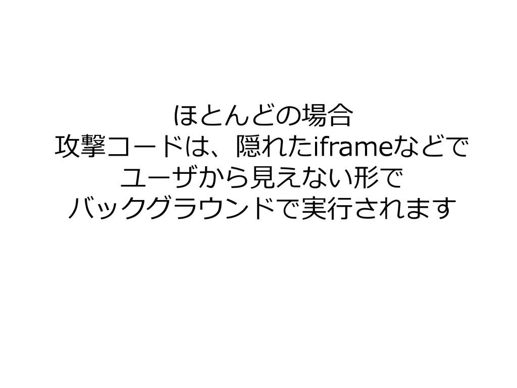 ほとんどの場合 攻撃コードは、隠れたiframeなどで ユーザから見えない形で バックグラウン...