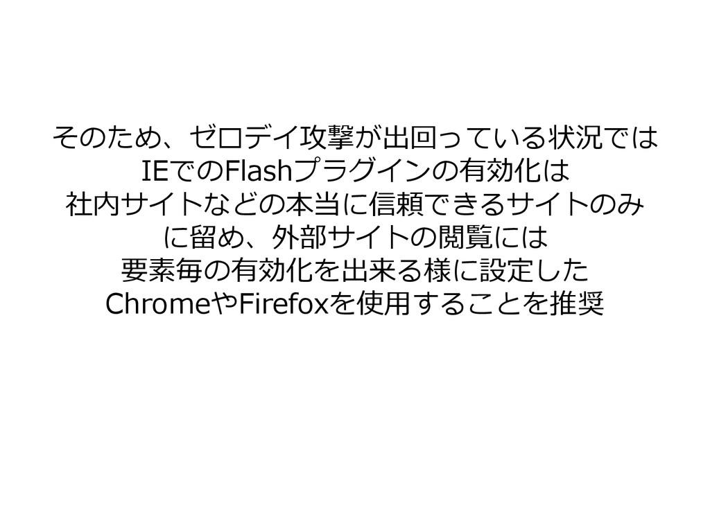 そのため、ゼロデイ攻撃が出回っている状況では IEでのFlashプラグインの有効化は 社内サイ...