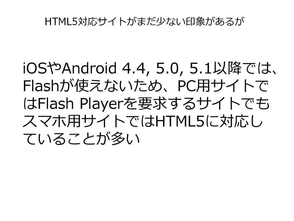 iOSやAndroid 4.4, 5.0, 5.1以降では、 Flashが使えないため、PC用...