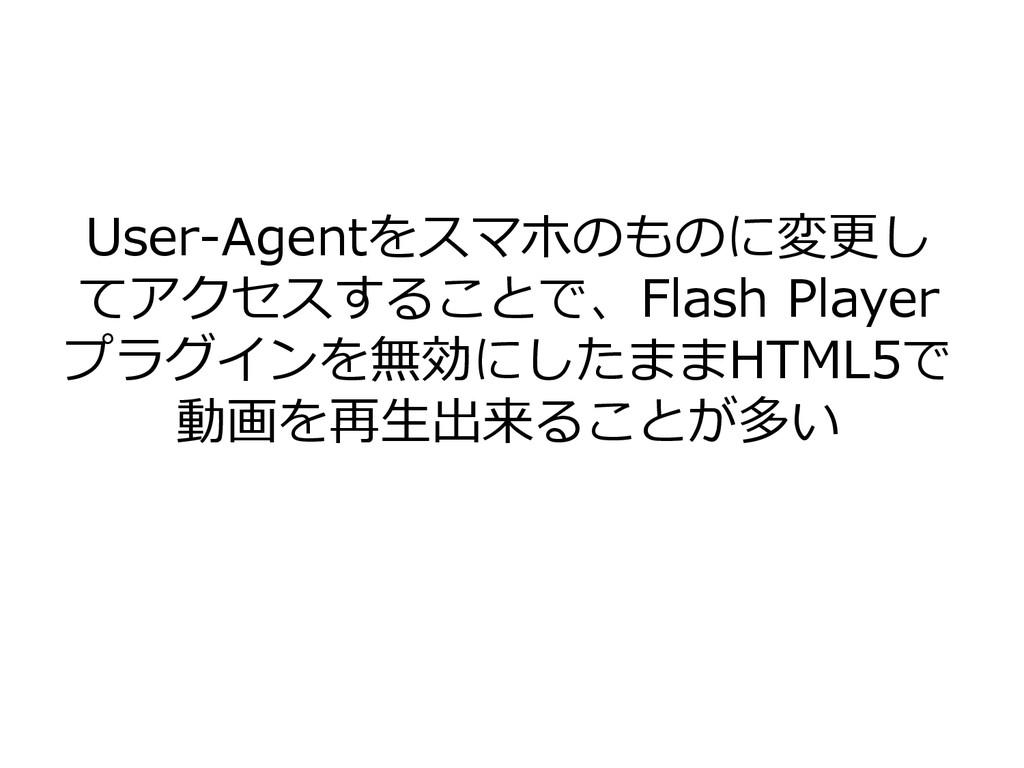 User-Agentをスマホのものに変更し てアクセスすることで、Flash Player プ...