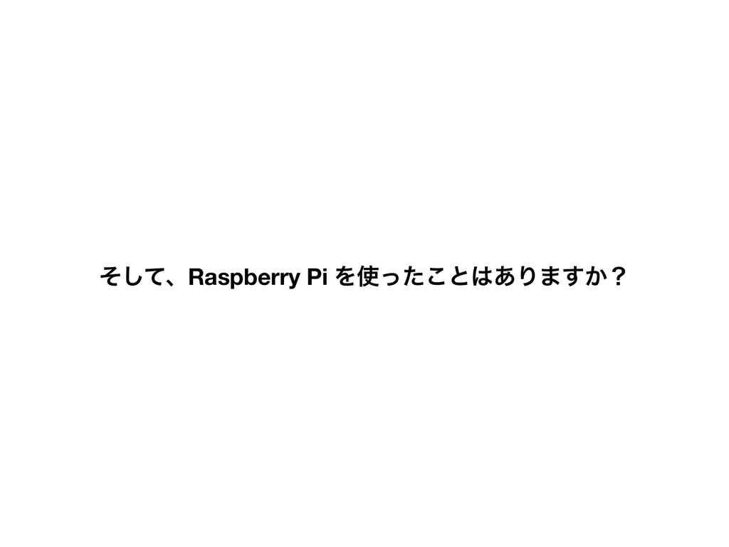 ͦͯ͠ɺRaspberry Pi Λͬͨ͜ͱ͋Γ·͔͢ʁ