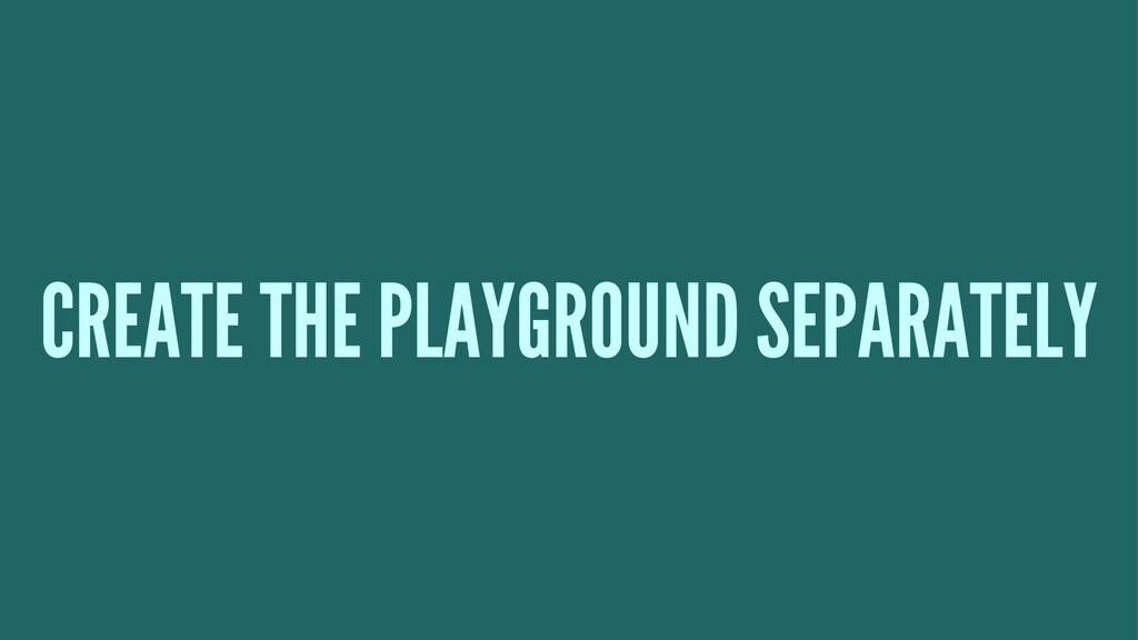 CREATE THE PLAYGROUND SEPARATELY