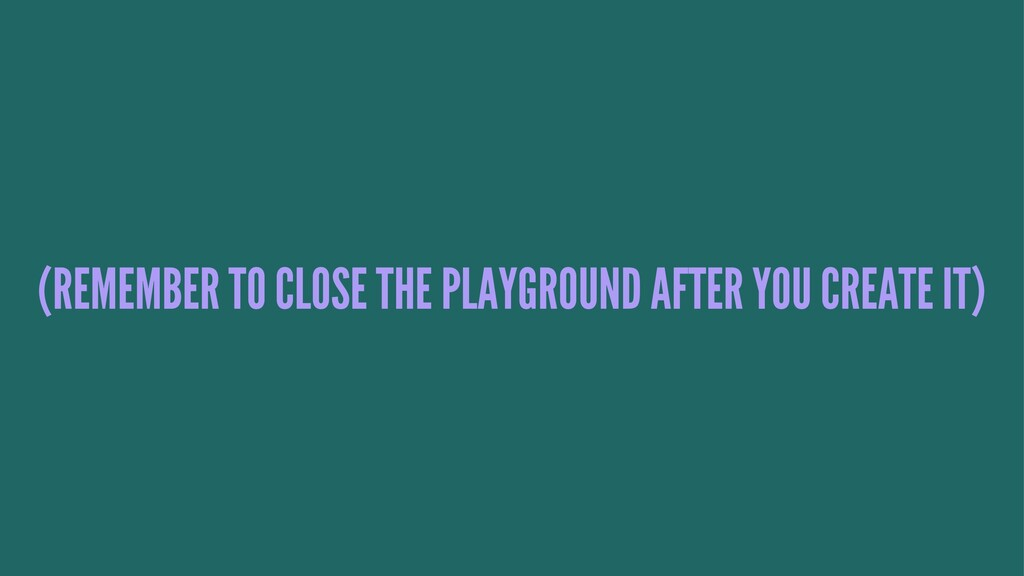 (REMEMBER TO CLOSE THE PLAYGROUND AFTER YOU CRE...