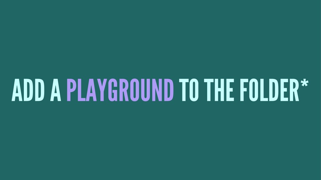 ADD A PLAYGROUND TO THE FOLDER*