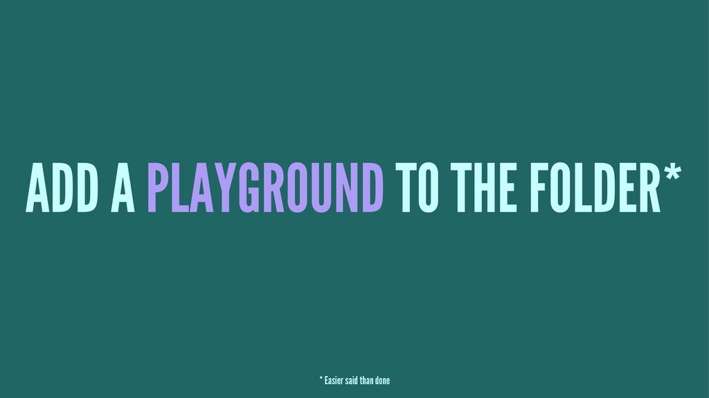 ADD A PLAYGROUND TO THE FOLDER* * Easier said t...