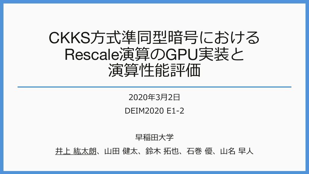 CKKS⽅式準同型暗号における Rescale演算のGPU実装と 演算性能評価 2020年3⽉...
