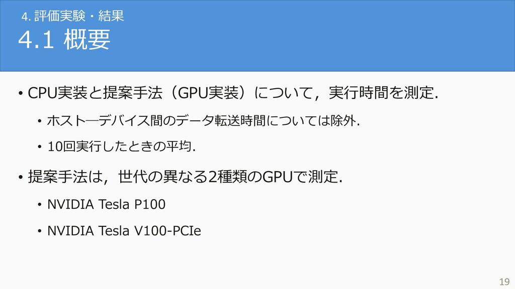 4.1 概要 • CPU実装と提案⼿法(GPU実装)について,実⾏時間を測定. • ホスト―デ...